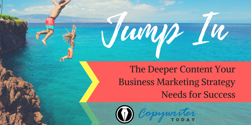 Jump In! The Deeper Content Your Business Marketing Strategy Needs for Success
