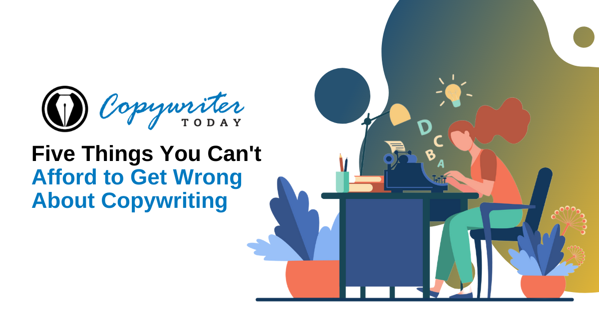 Five Things You Can't Afford to Get Wrong About Copywriting